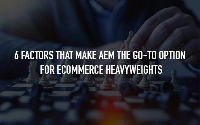 AEM vs Other CMSes - 6 factors that make AEM more preferable for enterprise-grade eCommerce brands