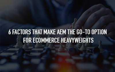 AEM vs Other CMSes - 6 factors that make AEM more preferable for enterprise-grade eCommerce brands