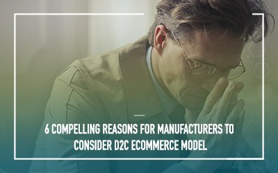 Six reasons why manufacturers should start considering a Direct-to-Consumer (D2C) eCommerce approach?