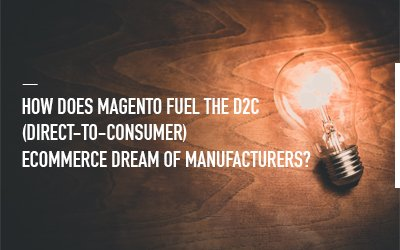 How Magento Commerce Enables Direct to Consumer (D2C) Commerce for Manufacturers