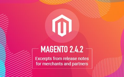 Magento 2.4.2 Released - What's in it for merchants and partners?