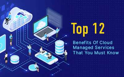 Top 12 Benefits Of Cloud Managed Services in 2021