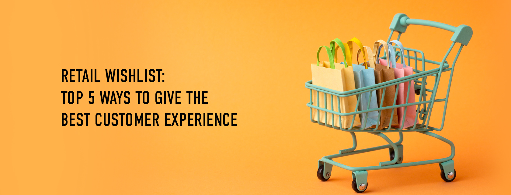 Retail Wishlist: Top 5 Ways To Give The Best Customer Experience